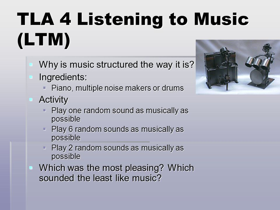 TLA 4 Listening to Music (LTM)  Why is music structured the way it is?  Ingredients:  Piano, multiple noise makers or drums  Activity  Play one r