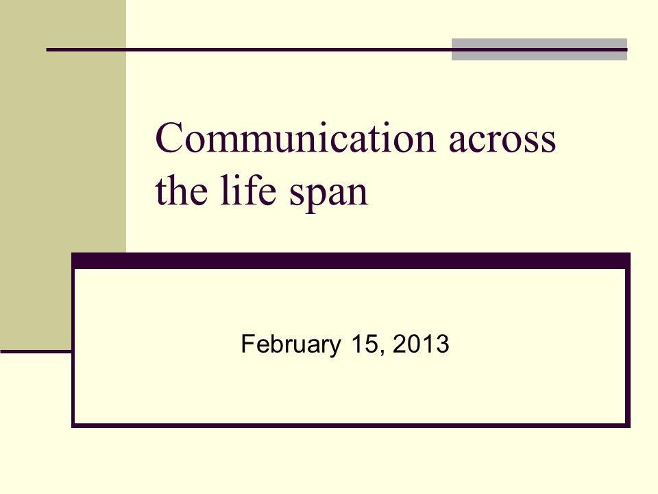 Communication across the life span February 15, 2013