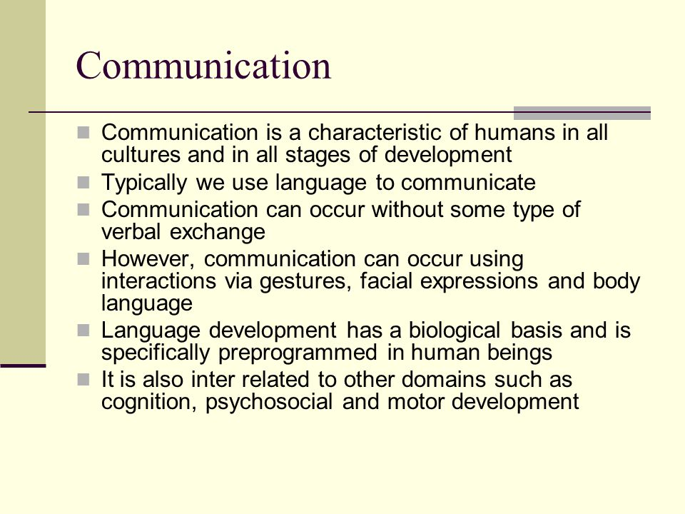 Theories of language development Sociolinguistic model Social/communicative roles shape what we say and how we say it (Bruner, 1975) Muma (1978) indicated that speaker's goals are governed by the topic, speaker's knowledge of listeners and the communicative context Child engages in reflexive behaviors that are observed by caregiver and acknowledged which teaches the child to attach intentionality to the reflexive behavior The child realizes that the power of language is influencing the behavior and actions of others This theory is still evolving and it is not completely clear as to how nonlinguistic means turn into linguistic referents