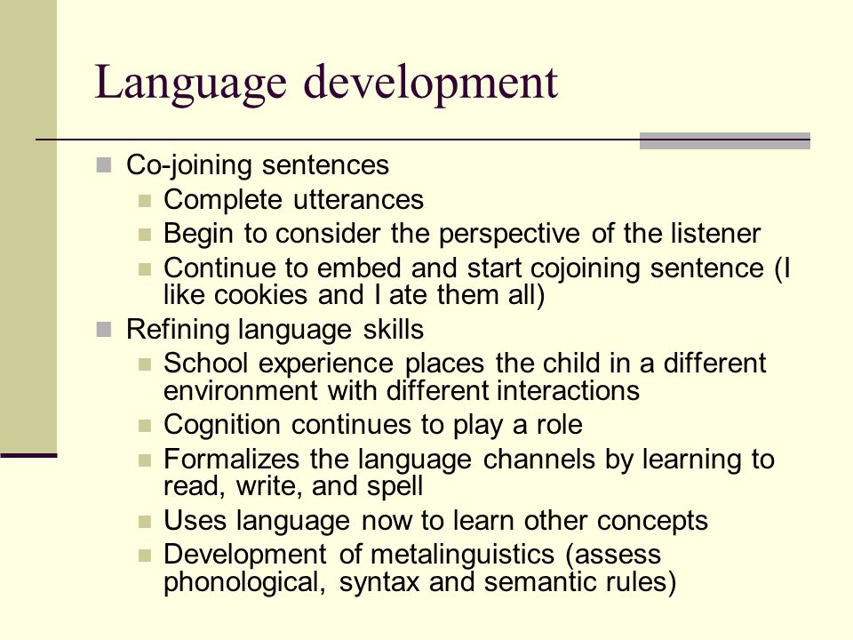 Language development Co-joining sentences Complete utterances Begin to consider the perspective of the listener Continue to embed and start cojoining sentence (I like cookies and I ate them all) Refining language skills School experience places the child in a different environment with different interactions Cognition continues to play a role Formalizes the language channels by learning to read, write, and spell Uses language now to learn other concepts Development of metalinguistics (assess phonological, syntax and semantic rules)