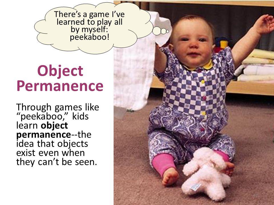 "Hmm, a bear, should I put it in my mouth? Object Permanence Through games like ""peekaboo,"" kids learn object permanence--the idea that objects exist e"