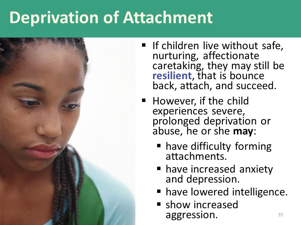 Deprivation of Attachment  If children live without safe, nurturing, affectionate caretaking, they may still be resilient, that is bounce back, attac