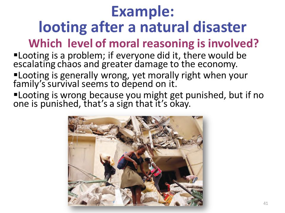 Example: looting after a natural disaster Which level of moral reasoning is involved?  Looting is a problem; if everyone did it, there would be escal