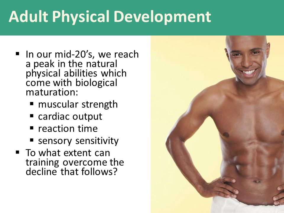 Adult Physical Development  In our mid-20's, we reach a peak in the natural physical abilities which come with biological maturation:  muscular stre