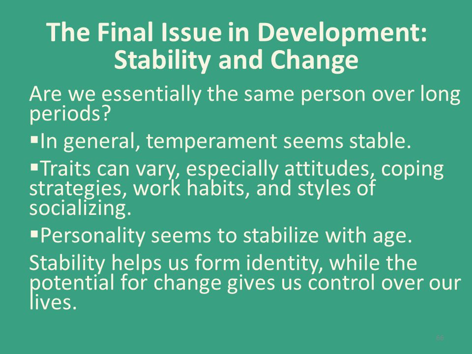 The Final Issue in Development: Stability and Change Are we essentially the same person over long periods?  In general, temperament seems stable.  T