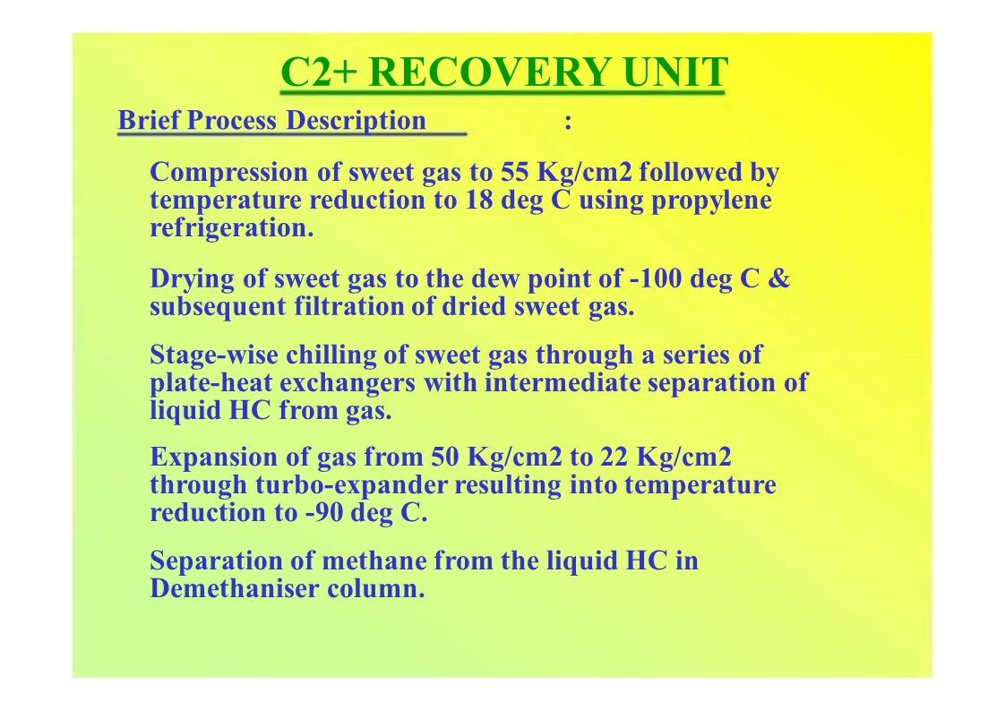 C2+ RECOVERY UNIT Brief Process Description : Compression of sweet gas to 55 Kg/cm2 followed by temperature reduction to 18 deg C using propylene refrigeration.