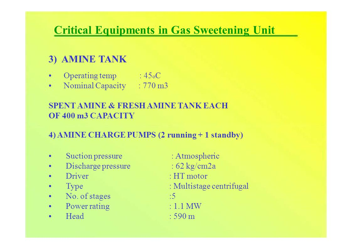 Critical Equipments in Gas Sweetening Unit 3) AMINE TANK Operating temp Nominal Capacity : 45 o C : 770 m3 SPENT AMINE & FRESH AMINE TANK EACH OF 400 m3 CAPACITY 4) AMINE CHARGE PUMPS (2 running + 1 standby) Suction pressure Discharge pressure Driver Type No.