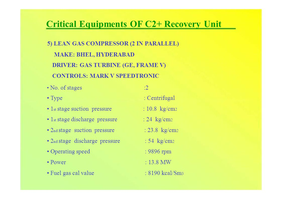 Critical Equipments OF C2+ Recovery Unit 5) LEAN GAS COMPRESSOR (2 IN PARALLEL) MAKE: BHEL, HYDERABAD DRIVER: GAS TURBINE (GE, FRAME V) CONTROLS: MARK V SPEEDTRONIC No.