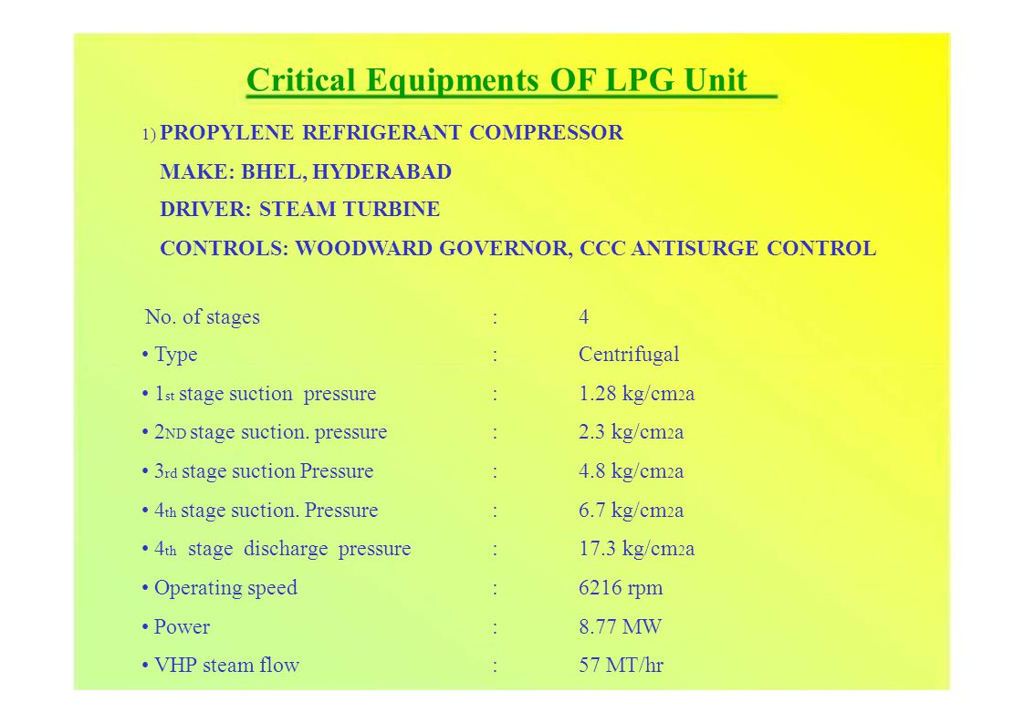 Critical Equipments OF LPG Unit 1) PROPYLENEREFRIGERANT COMPRESSOR MAKE: BHEL, HYDERABAD DRIVER: STEAM TURBINE CONTROLS: WOODWARD GOVERNOR, CCC ANTISURGE CONTROL No.