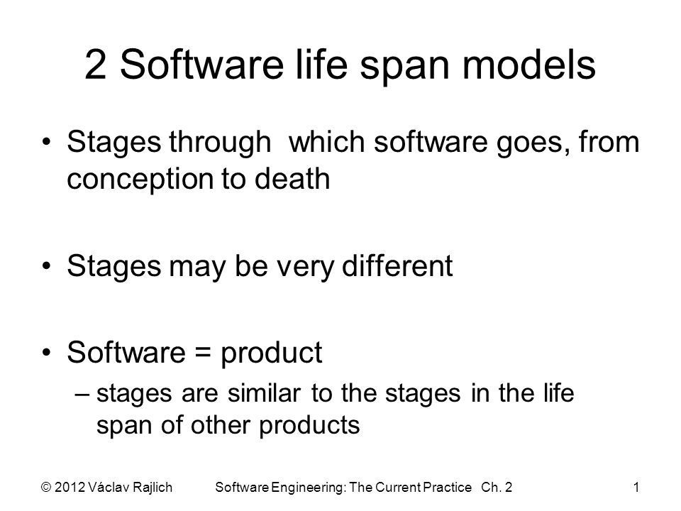 2 Software life span models Stages through which software goes, from conception to death Stages may be very different Software = product –stages are similar to the stages in the life span of other products © 2012 Václav Rajlich Software Engineering: The Current Practice Ch.