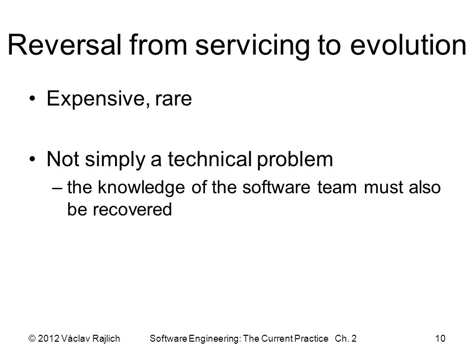 Reversal from servicing to evolution Expensive, rare Not simply a technical problem –the knowledge of the software team must also be recovered © 2012