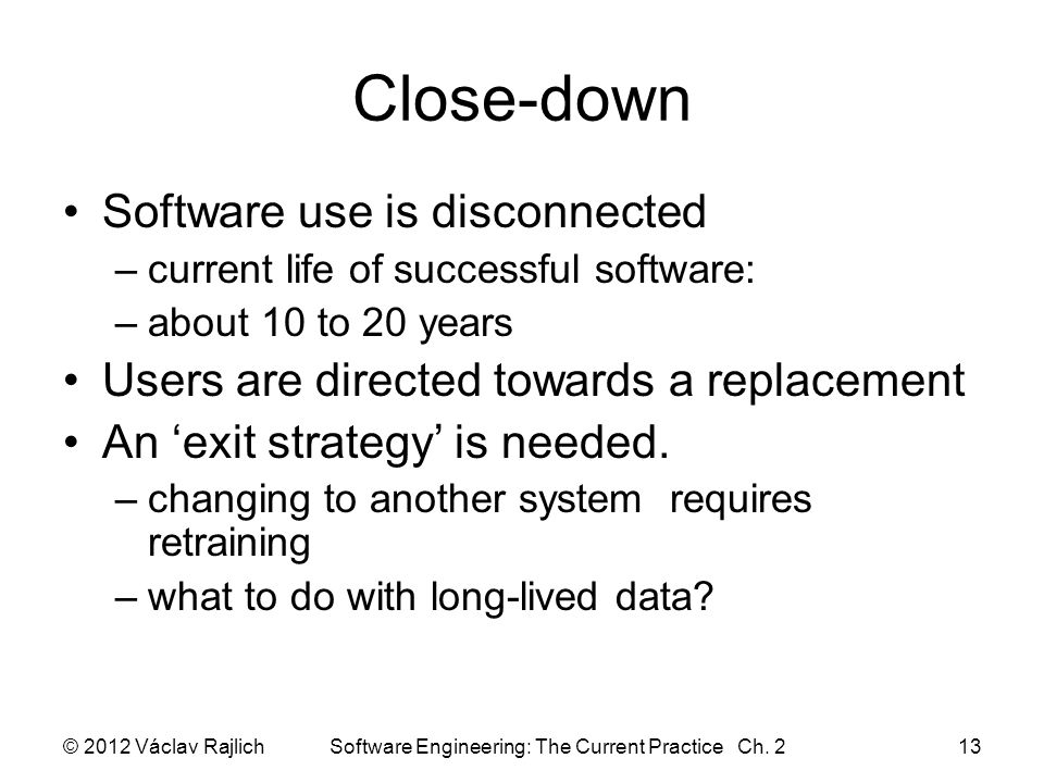 Close-down Software use is disconnected –current life of successful software: –about 10 to 20 years Users are directed towards a replacement An 'exit strategy' is needed.