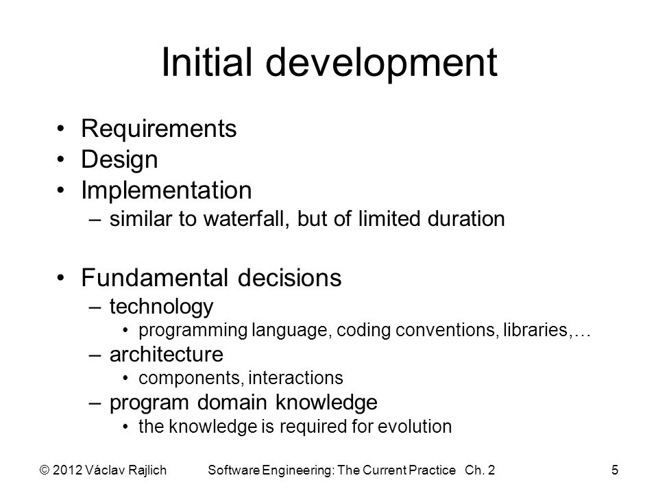 Initial development Requirements Design Implementation –similar to waterfall, but of limited duration Fundamental decisions –technology programming la