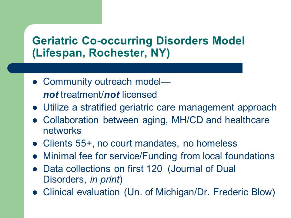 Geriatric Co-occurring Disorders Model (Lifespan, Rochester, NY) Community outreach model— not treatment/not licensed Utilize a stratified geriatric care management approach Collaboration between aging, MH/CD and healthcare networks Clients 55+, no court mandates, no homeless Minimal fee for service/Funding from local foundations Data collections on first 120 (Journal of Dual Disorders, in print) Clinical evaluation (Un.