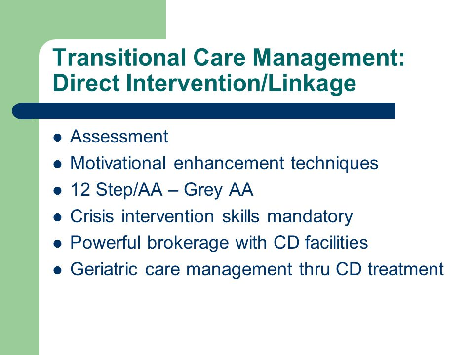Transitional Care Management: Direct Intervention/Linkage Assessment Motivational enhancement techniques 12 Step/AA – Grey AA Crisis intervention skills mandatory Powerful brokerage with CD facilities Geriatric care management thru CD treatment
