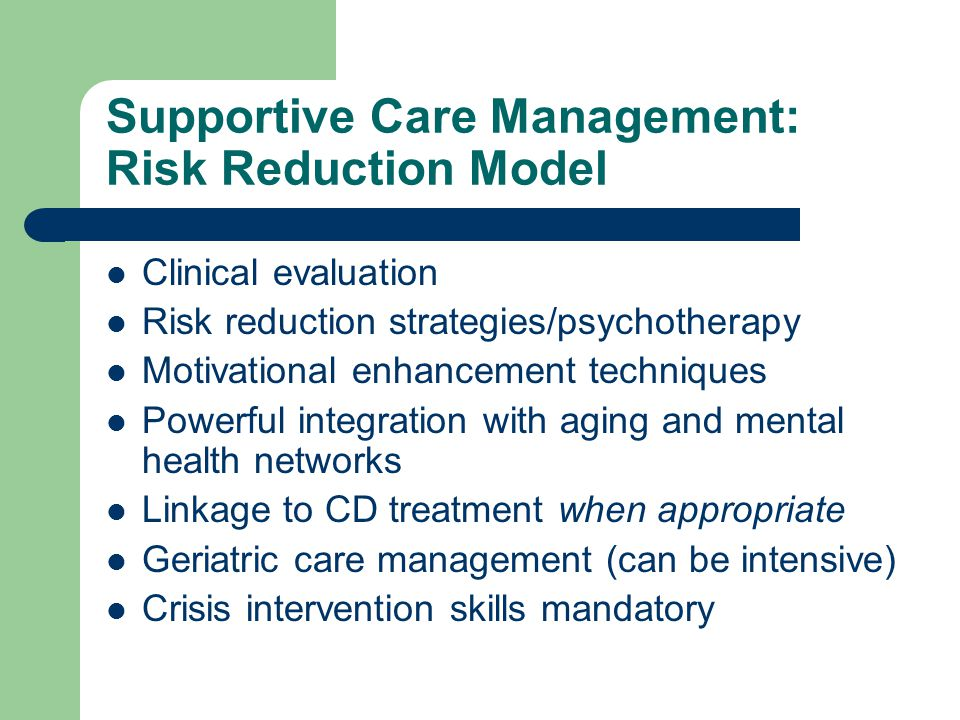 Supportive Care Management: Risk Reduction Model Clinical evaluation Risk reduction strategies/psychotherapy Motivational enhancement techniques Power