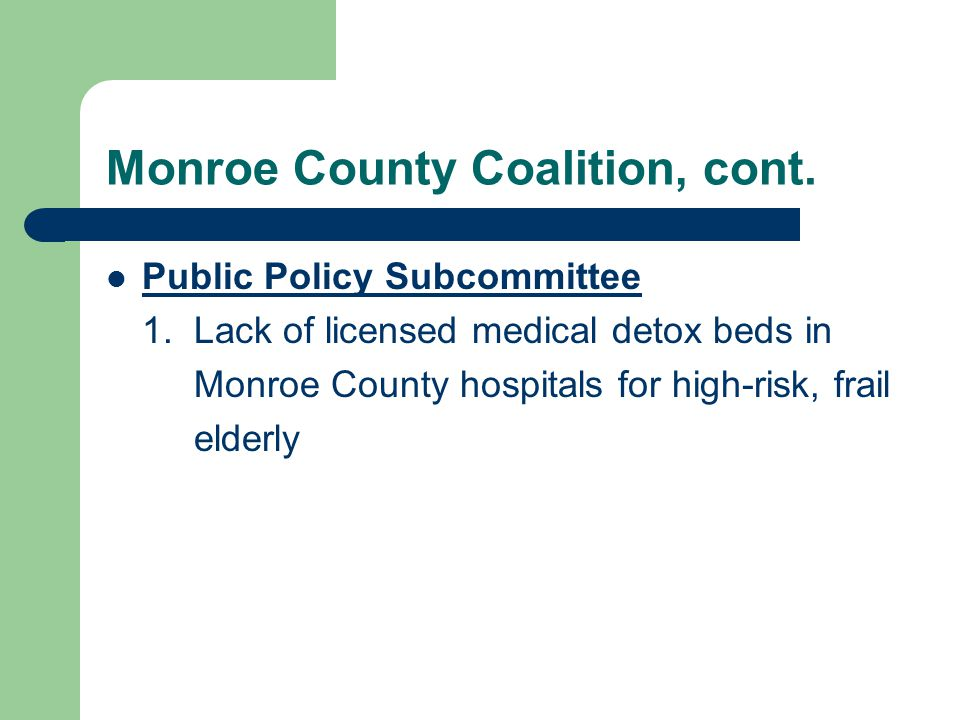 Monroe County Coalition, cont. Public Policy Subcommittee 1. Lack of licensed medical detox beds in Monroe County hospitals for high-risk, frail elder