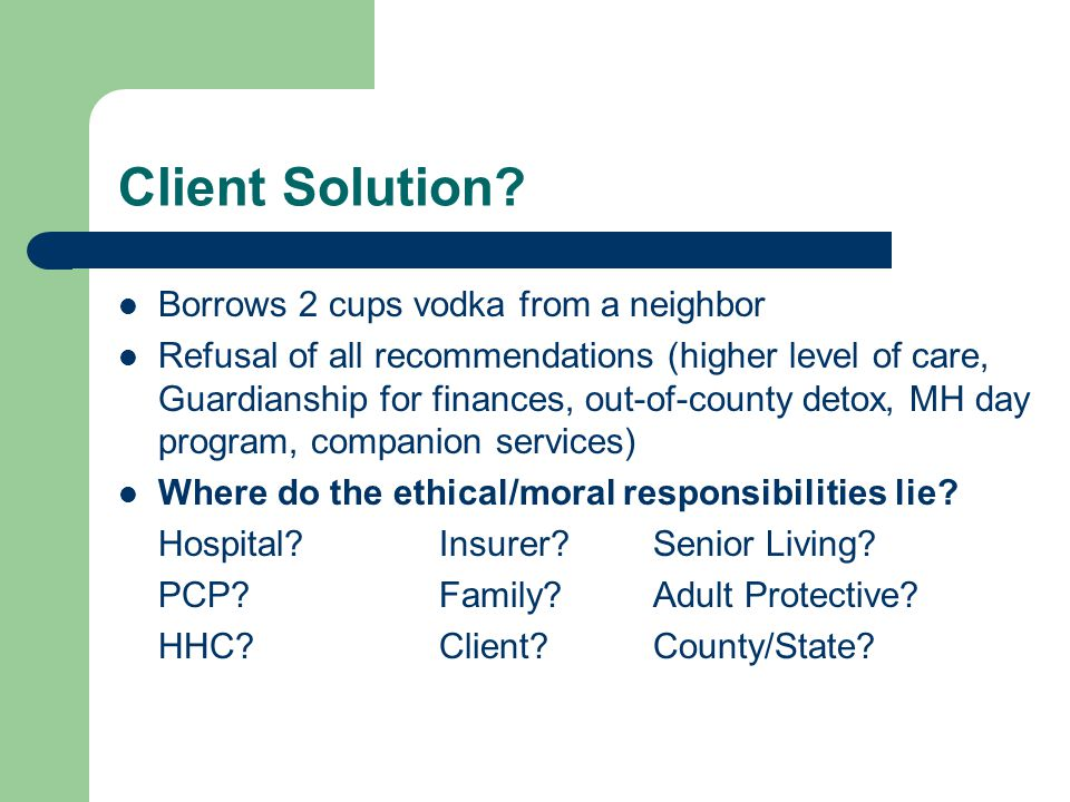 Client Solution? Borrows 2 cups vodka from a neighbor Refusal of all recommendations (higher level of care, Guardianship for finances, out-of-county d