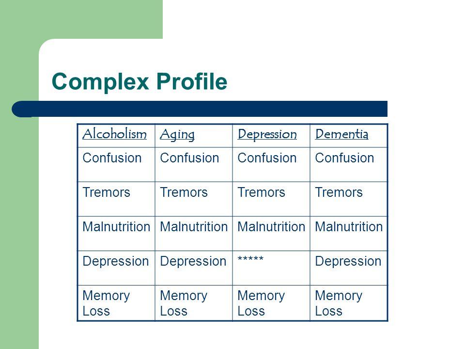Complex Profile AlcoholismAgingDepressionDementia Confusion Tremors Malnutrition Depression *****Depression Memory Loss