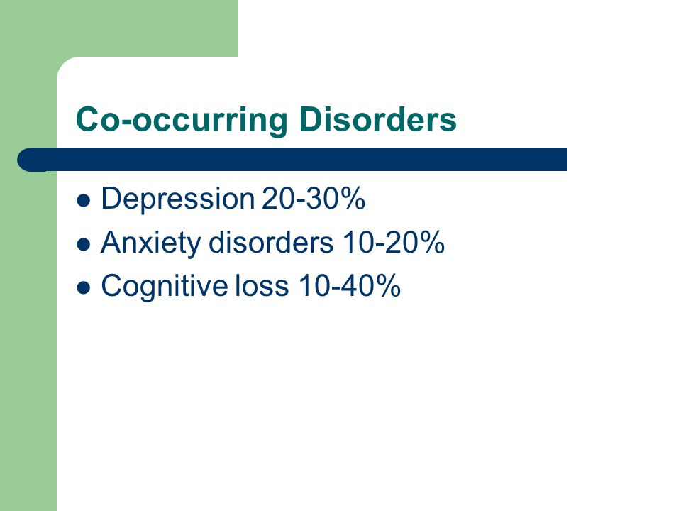 Co-occurring Disorders Depression 20-30% Anxiety disorders 10-20% Cognitive loss 10-40%