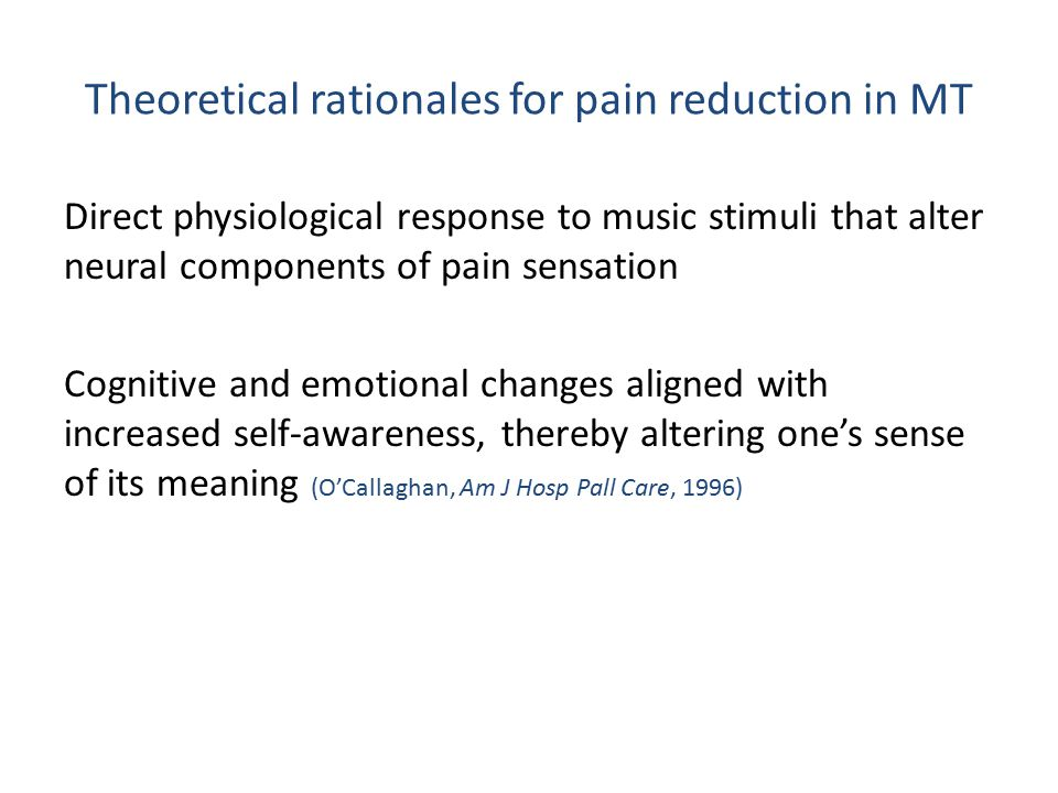 Theoretical rationales for pain reduction in MT Direct physiological response to music stimuli that alter neural components of pain sensation Cognitive and emotional changes aligned with increased self-awareness, thereby altering one's sense of its meaning (O'Callaghan, Am J Hosp Pall Care, 1996)
