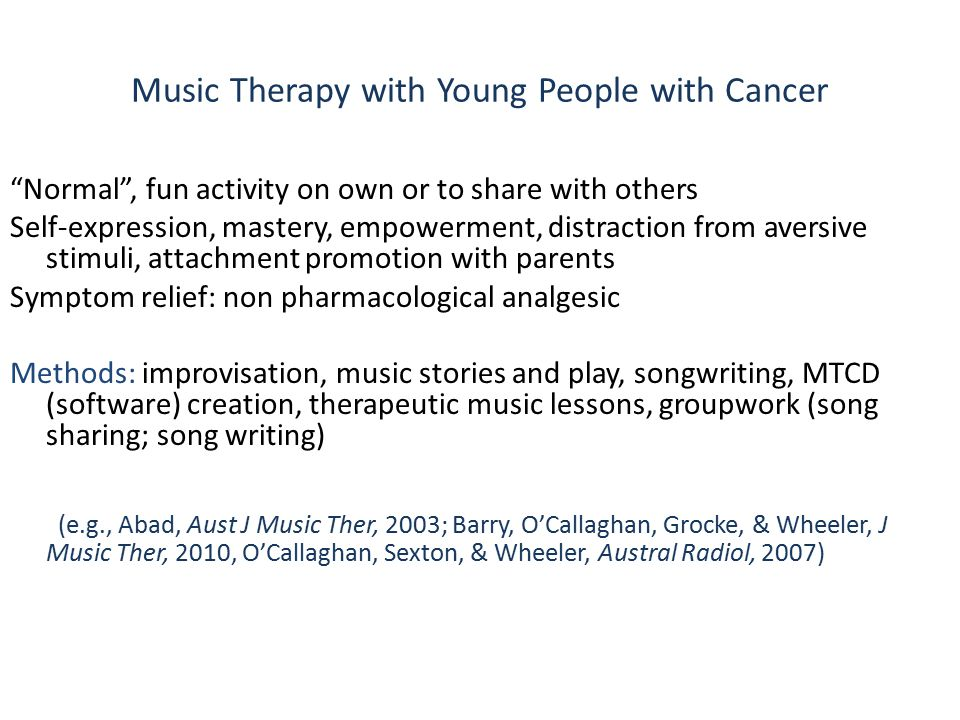 Music Therapy with Young People with Cancer Normal , fun activity on own or to share with others Self-expression, mastery, empowerment, distraction from aversive stimuli, attachment promotion with parents Symptom relief: non pharmacological analgesic Methods: improvisation, music stories and play, songwriting, MTCD (software) creation, therapeutic music lessons, groupwork (song sharing; song writing) (e.g., Abad, Aust J Music Ther, 2003; Barry, O'Callaghan, Grocke, & Wheeler, J Music Ther, 2010, O'Callaghan, Sexton, & Wheeler, Austral Radiol, 2007)