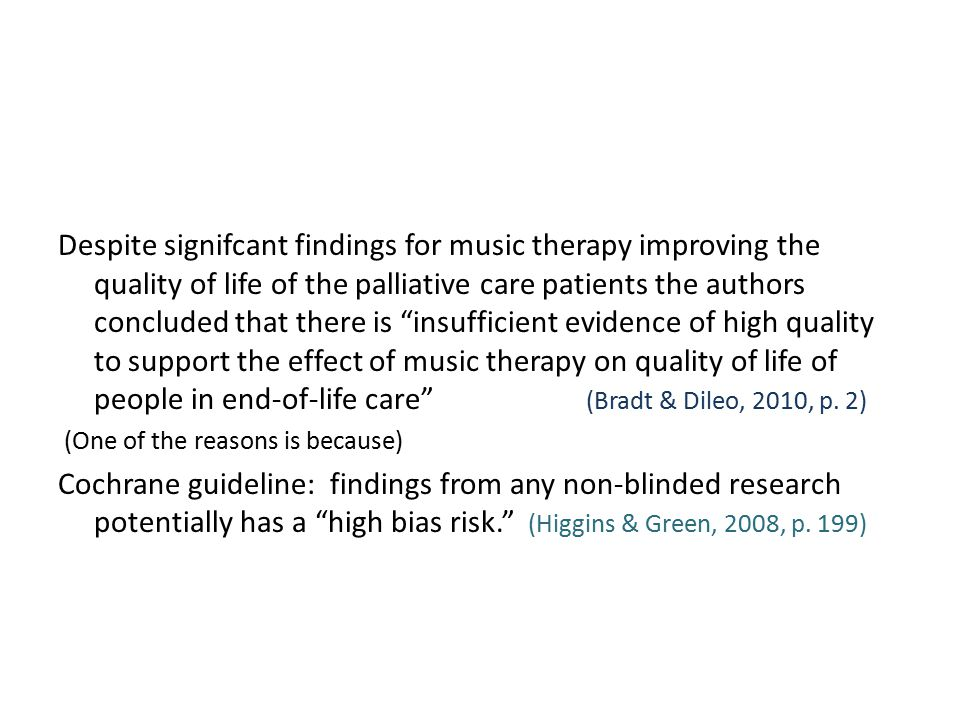 Despite signifcant findings for music therapy improving the quality of life of the palliative care patients the authors concluded that there is insufficient evidence of high quality to support the effect of music therapy on quality of life of people in end-of-life care (Bradt & Dileo, 2010, p.