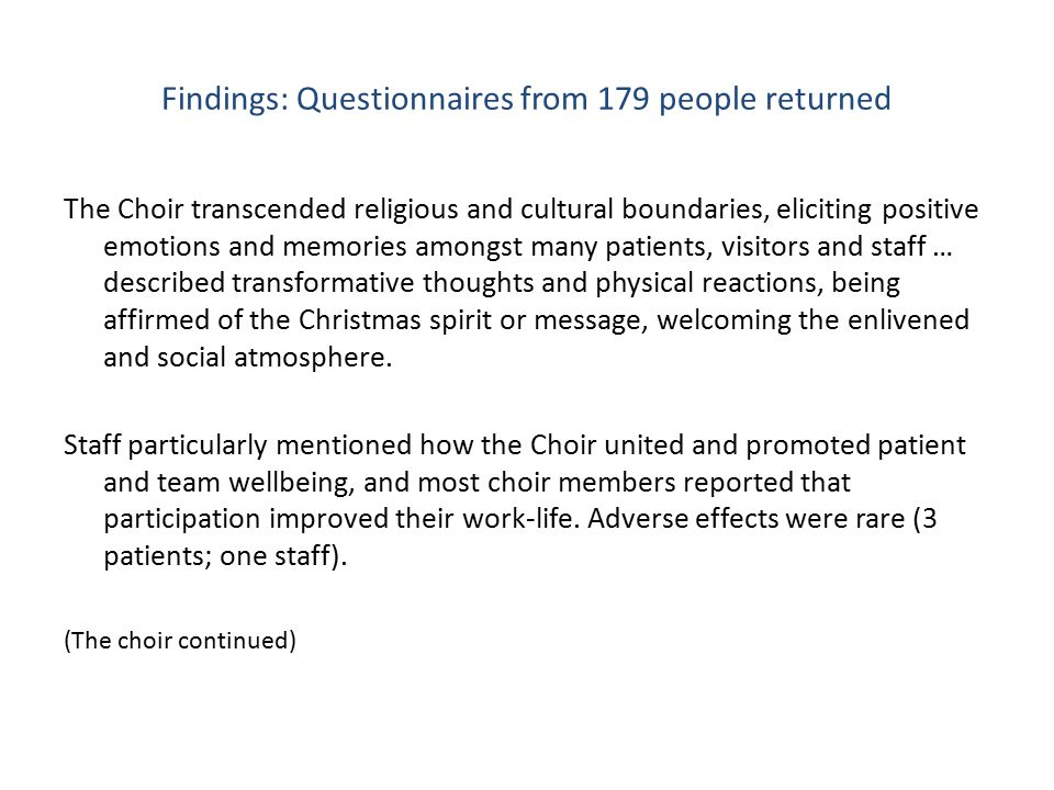 Findings: Questionnaires from 179 people returned The Choir transcended religious and cultural boundaries, eliciting positive emotions and memories amongst many patients, visitors and staff … described transformative thoughts and physical reactions, being affirmed of the Christmas spirit or message, welcoming the enlivened and social atmosphere.