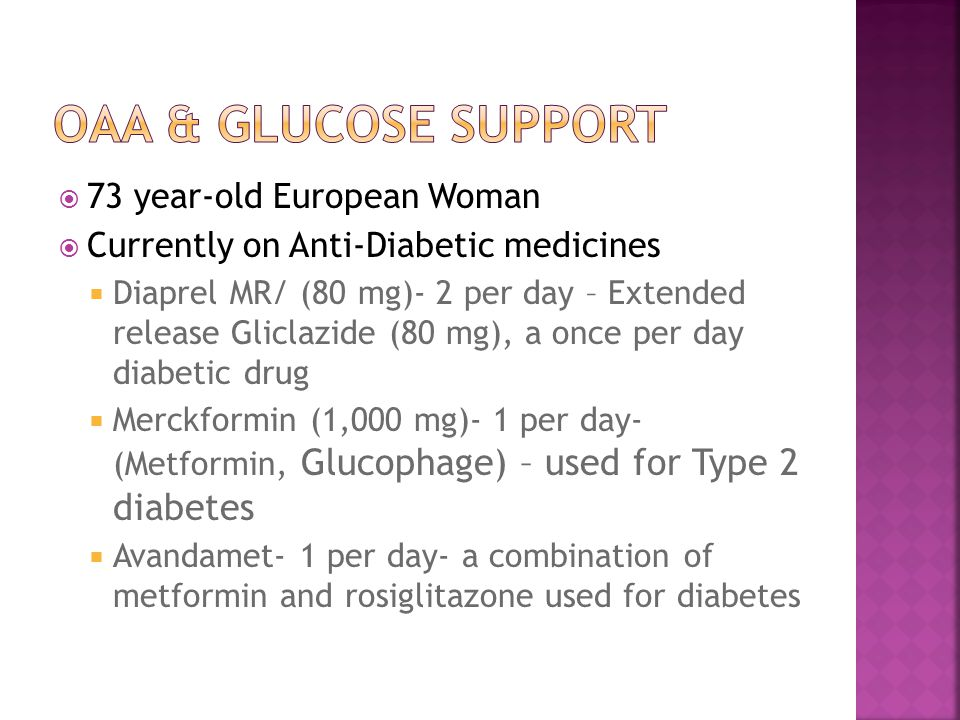  73 year-old European Woman  Currently on Anti-Diabetic medicines  Diaprel MR/ (80 mg)- 2 per day – Extended release Gliclazide (80 mg), a once per day diabetic drug  Merckformin (1,000 mg)- 1 per day- (Metformin, Glucophage) – used for Type 2 diabetes  Avandamet- 1 per day- a combination of metformin and rosiglitazone used for diabetes