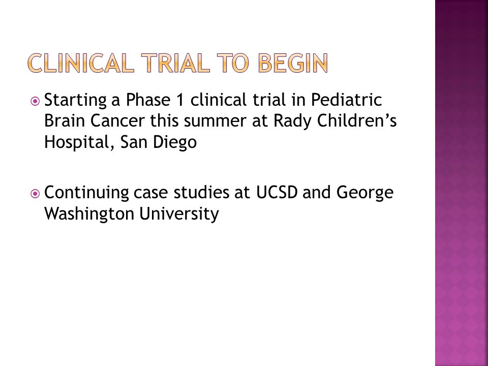  Starting a Phase 1 clinical trial in Pediatric Brain Cancer this summer at Rady Children's Hospital, San Diego  Continuing case studies at UCSD and George Washington University