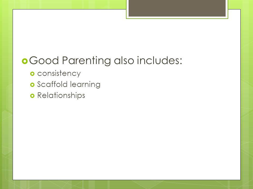  Good Parenting also includes:  consistency  Scaffold learning  Relationships