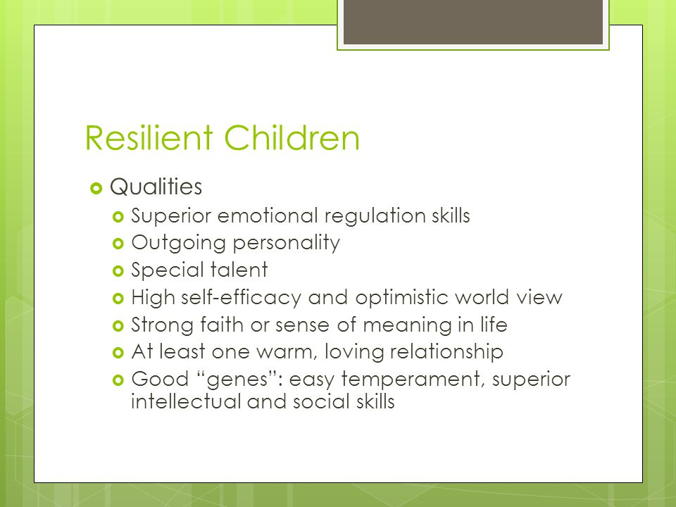 Resilient Children  Qualities  Superior emotional regulation skills  Outgoing personality  Special talent  High self-efficacy and optimistic world view  Strong faith or sense of meaning in life  At least one warm, loving relationship  Good genes : easy temperament, superior intellectual and social skills