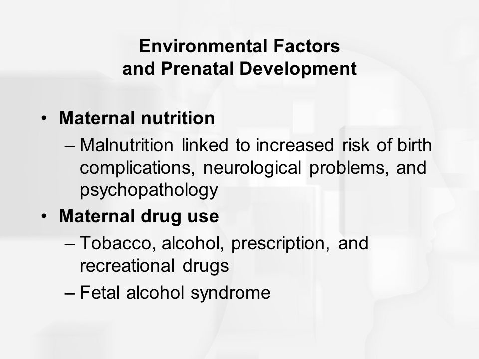 Environmental Factors and Prenatal Development Maternal illness –Rubella, syphilis, mumps, genital herpes, AIDS, severe influenza –Prenatal health care –Prevention through guidance