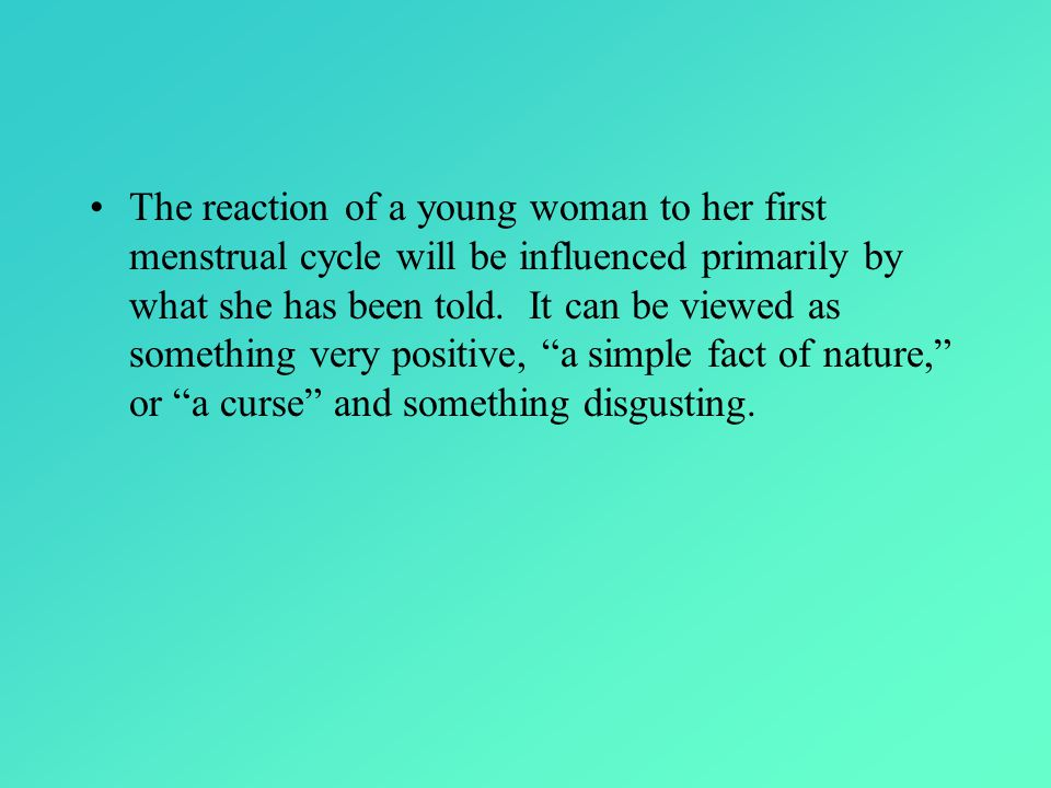 The reaction of a young woman to her first menstrual cycle will be influenced primarily by what she has been told.