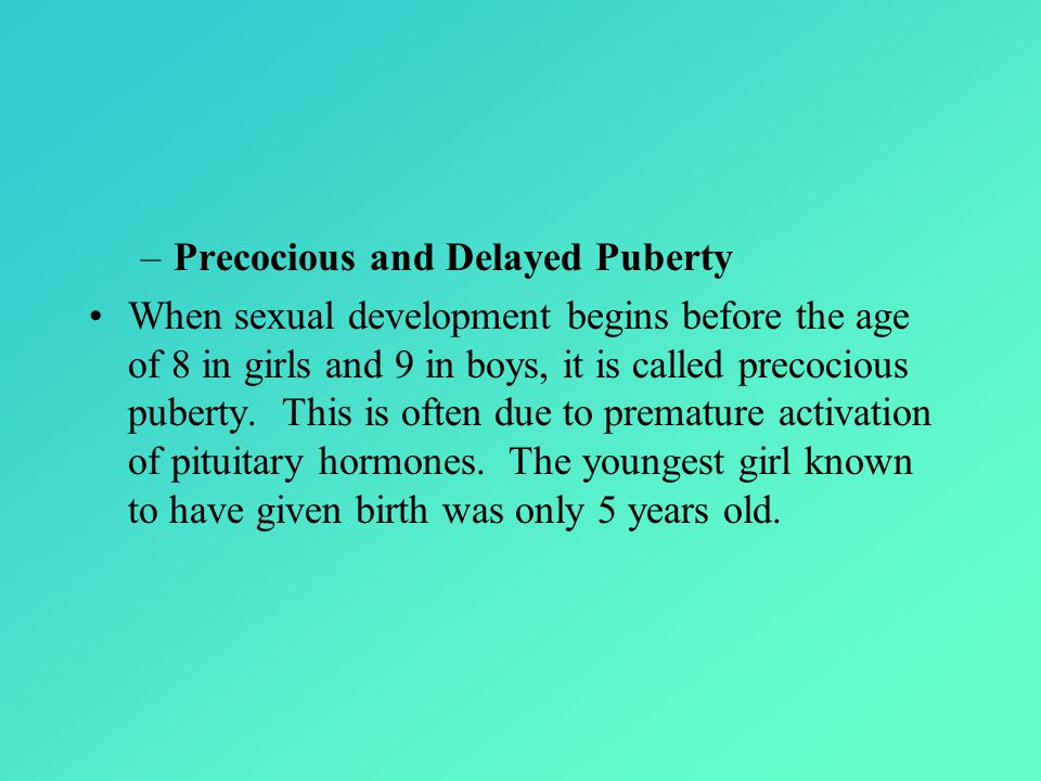 –Precocious and Delayed Puberty When sexual development begins before the age of 8 in girls and 9 in boys, it is called precocious puberty.
