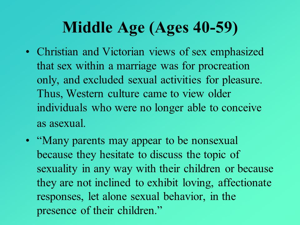 Middle Age (Ages 40-59) Christian and Victorian views of sex emphasized that sex within a marriage was for procreation only, and excluded sexual activities for pleasure.