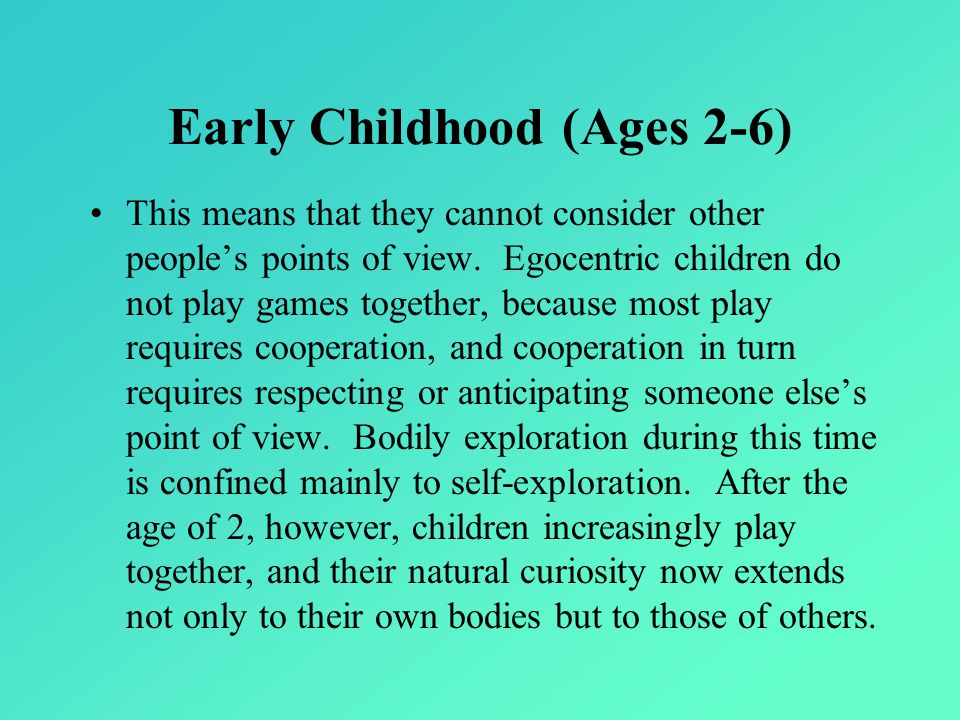 Early Childhood (Ages 2-6) This means that they cannot consider other people's points of view.