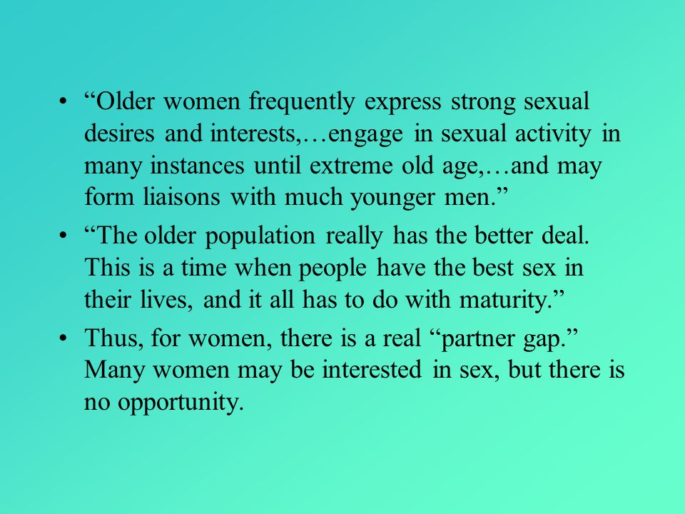 Older women frequently express strong sexual desires and interests,…engage in sexual activity in many instances until extreme old age,…and may form liaisons with much younger men. The older population really has the better deal.