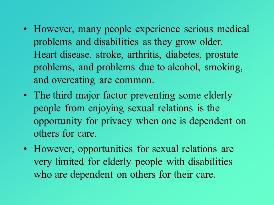 However, many people experience serious medical problems and disabilities as they grow older.