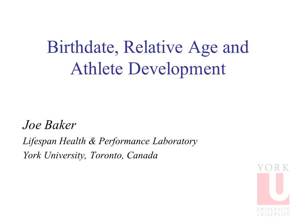 Birthdate, Relative Age and Athlete Development Joe Baker Lifespan Health & Performance Laboratory York University, Toronto, Canada