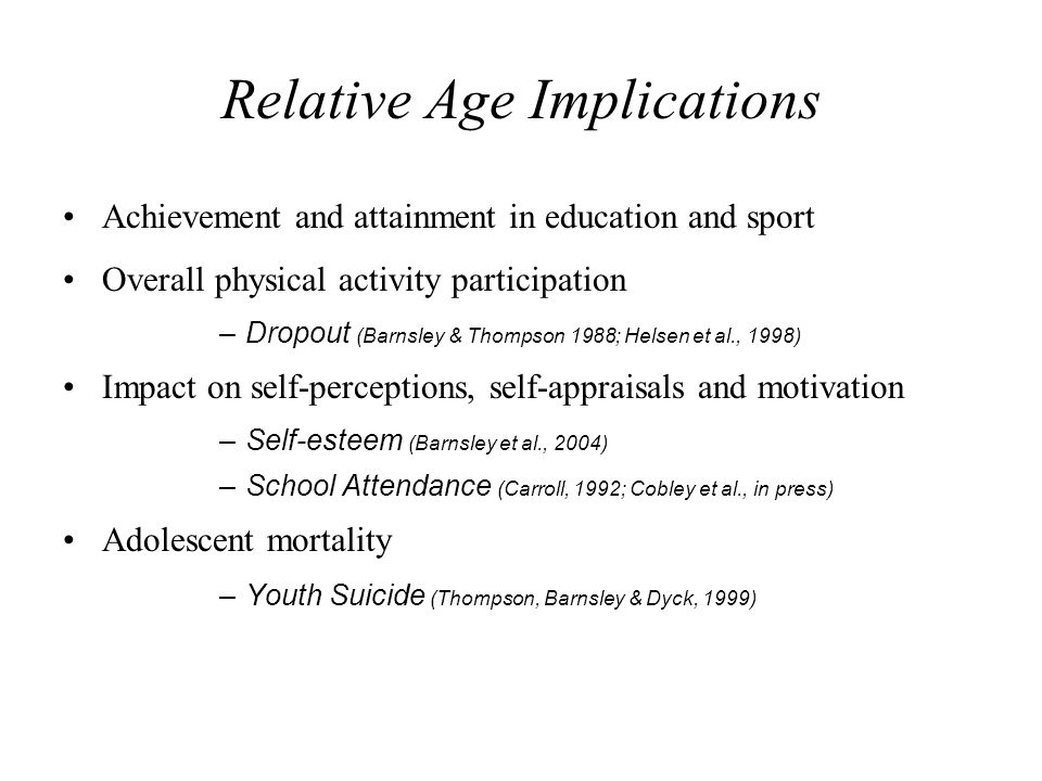 Relative Age Implications Achievement and attainment in education and sport Overall physical activity participation –Dropout (Barnsley & Thompson 1988; Helsen et al., 1998) Impact on self-perceptions, self-appraisals and motivation –Self-esteem (Barnsley et al., 2004) –School Attendance (Carroll, 1992; Cobley et al., in press) Adolescent mortality –Youth Suicide (Thompson, Barnsley & Dyck, 1999)