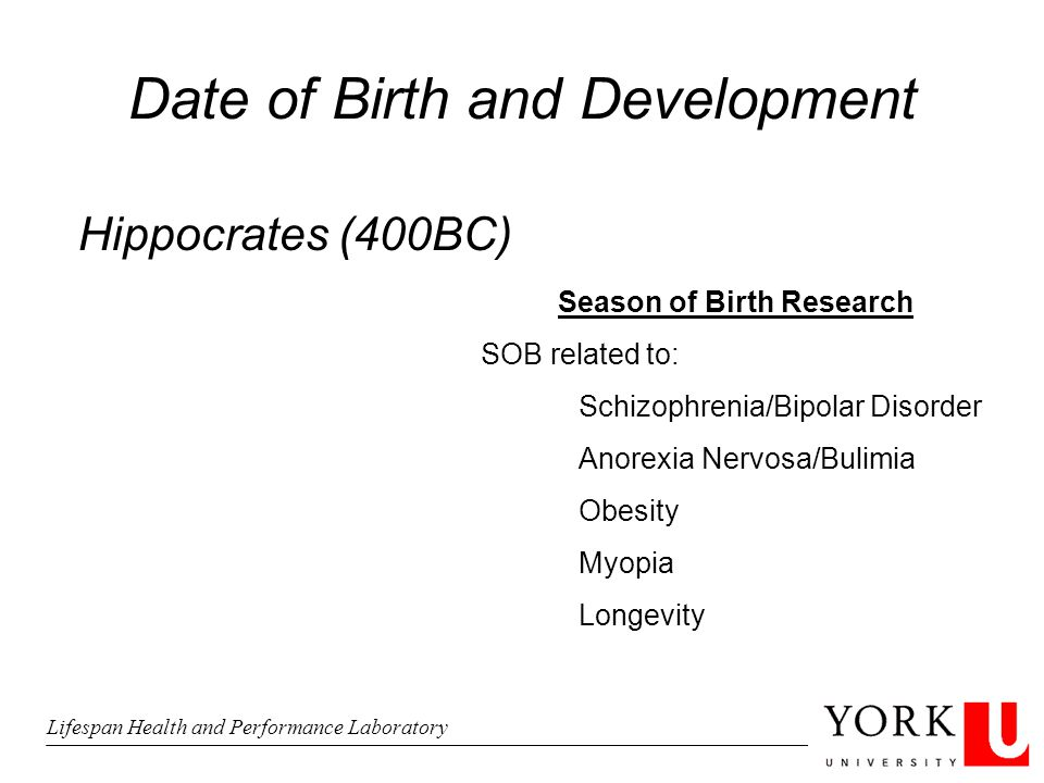 Date of Birth and Development Hippocrates (400BC) Season of Birth Research SOB related to: Schizophrenia/Bipolar Disorder Anorexia Nervosa/Bulimia Obesity Myopia Longevity Lifespan Health and Performance Laboratory