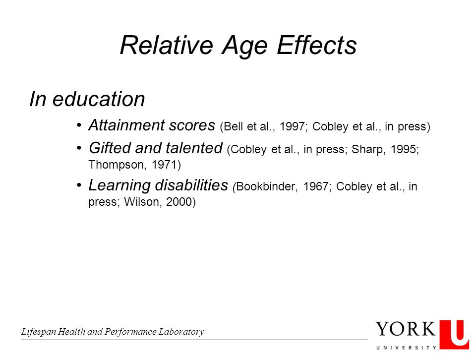 Relative Age Effects In education Attainment scores (Bell et al., 1997; Cobley et al., in press) Gifted and talented (Cobley et al., in press; Sharp, 1995; Thompson, 1971) Learning disabilities (Bookbinder, 1967; Cobley et al., in press; Wilson, 2000) Lifespan Health and Performance Laboratory