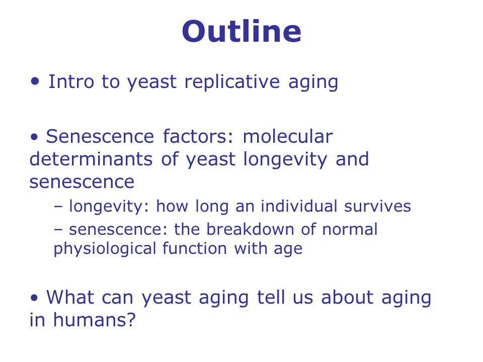 Outline Intro to yeast replicative aging Senescence factors: molecular determinants of yeast longevity and senescence – longevity: how long an individual survives – senescence: the breakdown of normal physiological function with age What can yeast aging tell us about aging in humans