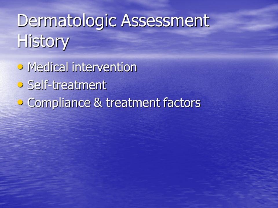 Dermatologic Assessment History Medical intervention Medical intervention Self-treatment Self-treatment Compliance & treatment factors Compliance & tr