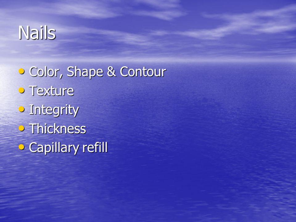 Nails Color, Shape & Contour Color, Shape & Contour Texture Texture Integrity Integrity Thickness Thickness Capillary refill Capillary refill