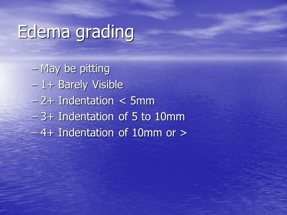 Edema grading –May be pitting –1+ Barely Visible –2+ Indentation < 5mm –3+ Indentation of 5 to 10mm –4+ Indentation of 10mm or >