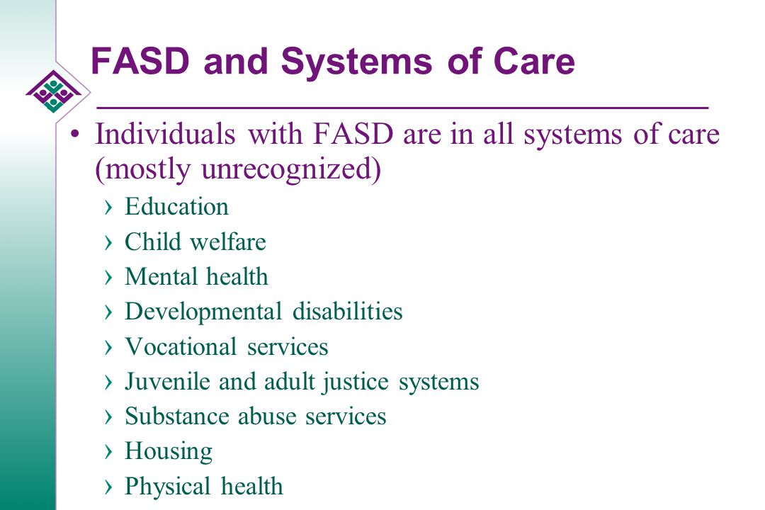 Benefits of Identification and Diagnosis of FASD If we recognize FASD, we can improve treatment outcomes Those at highest risk of giving birth to a child with a fetal alcohol spectrum disorder are women who have already given birth to a child with a fetal alcohol spectrum disorder › Therefore, an essential prevention approach is the recognition of, and successful treatment for, these women Some of them may have a fetal alcohol spectrum disorder FASD are 100% preventable