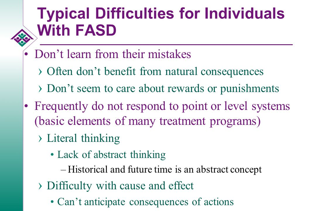 Typical Difficulties for Individuals With FASD Can't entertain themselves No stranger anxiety › Share personal information indiscriminately Followers Don't maintain good hygiene Have difficulty with multiple directions, multiple tasks, and changing tasks Repeatedly break the rules Do not complete tasks/chores › Appear to be oppositional