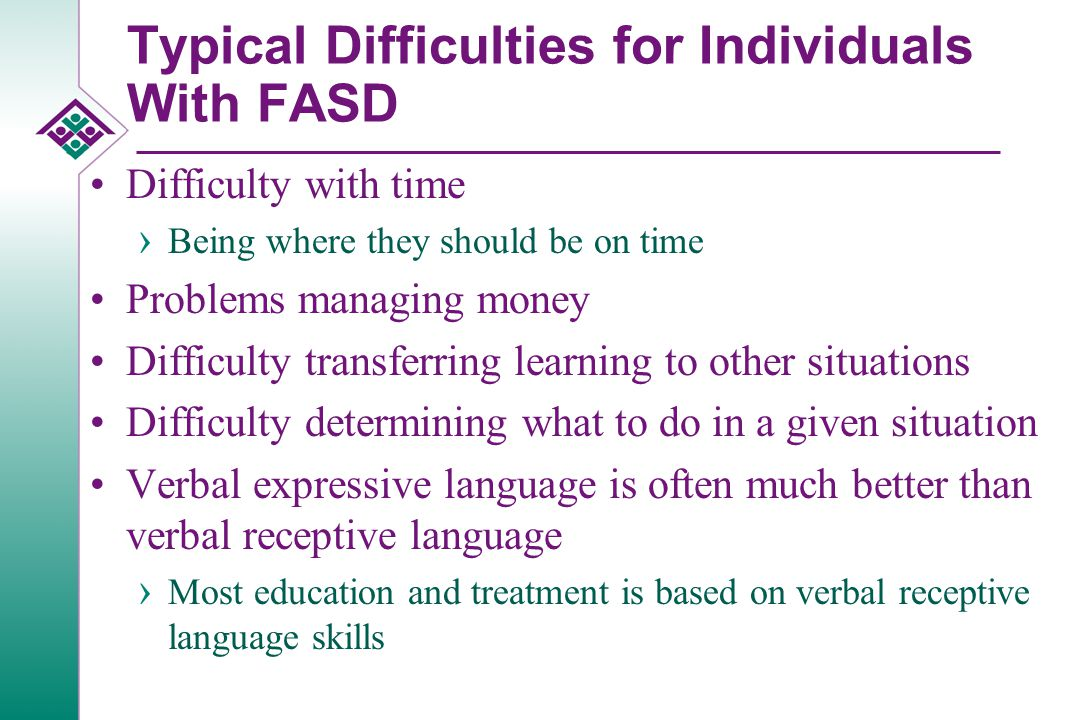 Typical Difficulties for Individuals With FASD Don't learn from their mistakes › Often don't benefit from natural consequences › Don't seem to care about rewards or punishments Frequently do not respond to point or level systems (basic elements of many treatment programs) › Literal thinking Lack of abstract thinking –Historical and future time is an abstract concept › Difficulty with cause and effect Can't anticipate consequences of actions